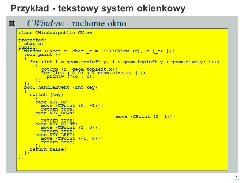 21 Przykład - tekstowy system okienkowy CWindow - ruchome okno class CWindow:public CView { protected: char c; public: CWindow (CRect r, char _c = '*'