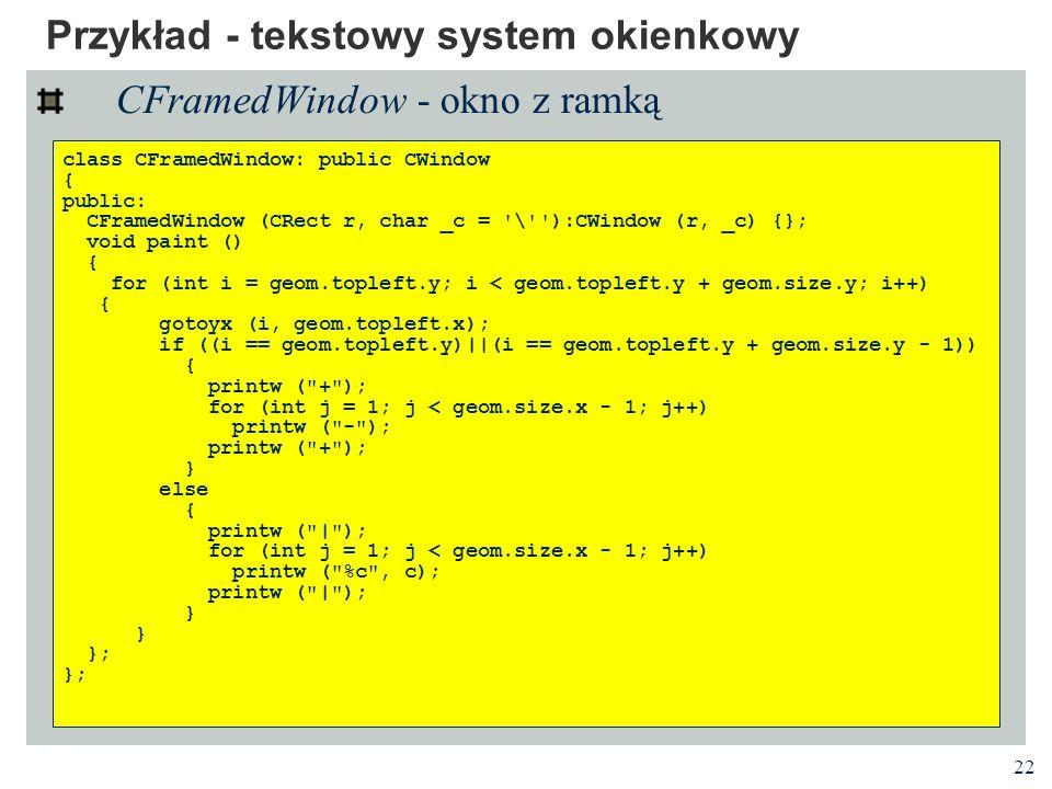 22 Przykład - tekstowy system okienkowy CFramedWindow - okno z ramką class CFramedWindow: public CWindow { public: CFramedWindow (CRect r, char _c = '