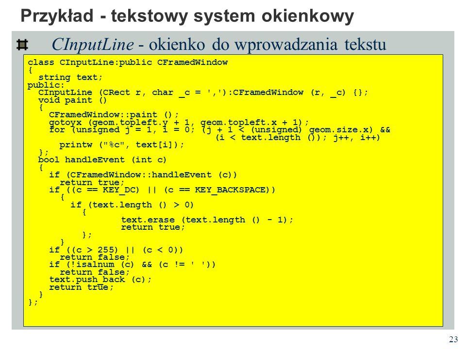23 Przykład - tekstowy system okienkowy CInputLine - okienko do wprowadzania tekstu class CInputLine:public CFramedWindow { string text; public: CInpu