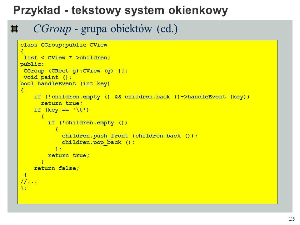 25 Przykład - tekstowy system okienkowy CGroup - grupa obiektów (cd.) class CGroup:public CView { list children; public: CGroup (CRect g):CView (g) {}