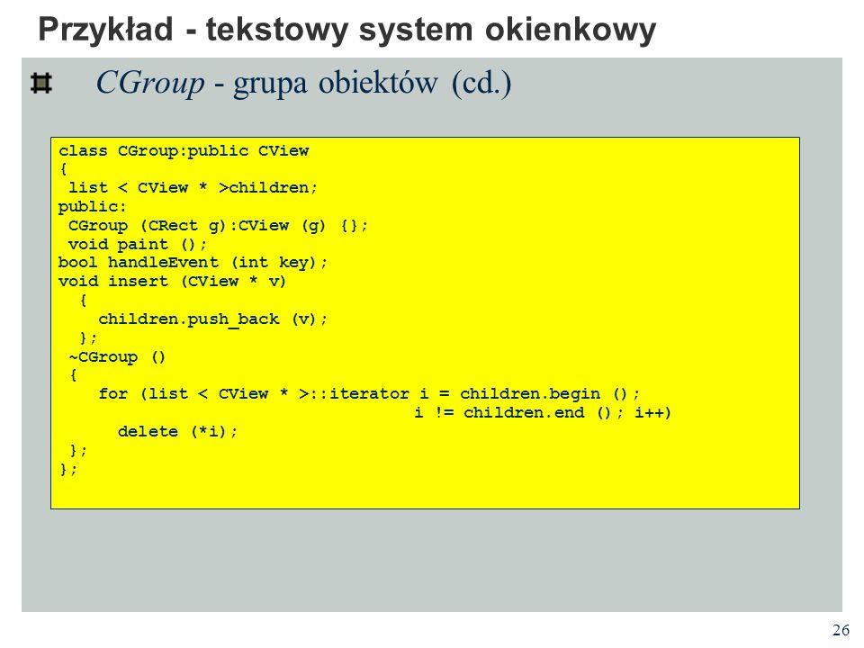 26 Przykład - tekstowy system okienkowy CGroup - grupa obiektów (cd.) class CGroup:public CView { list children; public: CGroup (CRect g):CView (g) {}