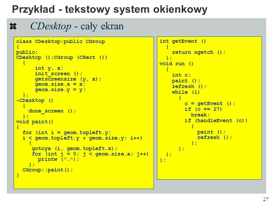 27 Przykład - tekstowy system okienkowy CDesktop - cały ekran class CDesktop:public CGroup { public: CDesktop ():CGroup (CRect ()) { int y, x; init_sc