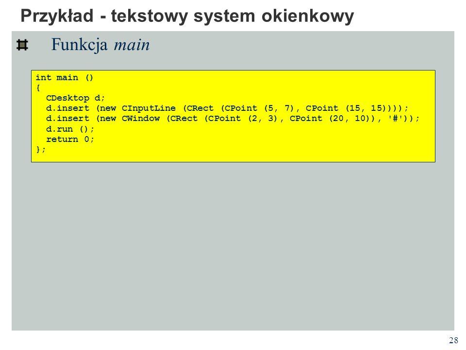 28 Przykład - tekstowy system okienkowy Funkcja main int main () { CDesktop d; d.insert (new CInputLine (CRect (CPoint (5, 7), CPoint (15, 15)))); d.i