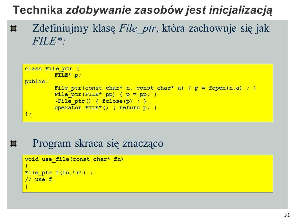 31 Technika zdobywanie zasobów jest inicjalizacją Zdefiniujmy klasę File_ptr, która zachowuje się jak FILE*: Program skraca się znacząco class File_pt