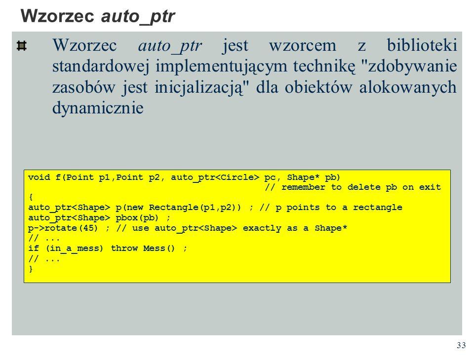 33 Wzorzec auto_ptr Wzorzec auto_ptr jest wzorcem z biblioteki standardowej implementującym technikę
