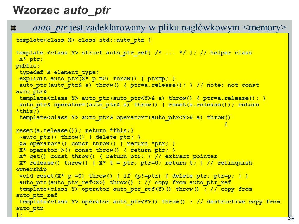 34 Wzorzec auto_ptr auto_ptr jest zadeklarowany w pliku nagłówkowym template class std::auto_ptr { template struct auto_ptr_ref{ /*... */ }; // helper