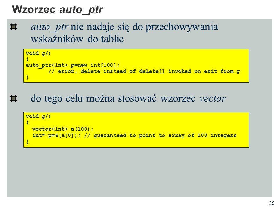 36 Wzorzec auto_ptr auto_ptr nie nadaje się do przechowywania wskaźników do tablic do tego celu można stosować wzorzec vector void g() { auto_ptr p=ne