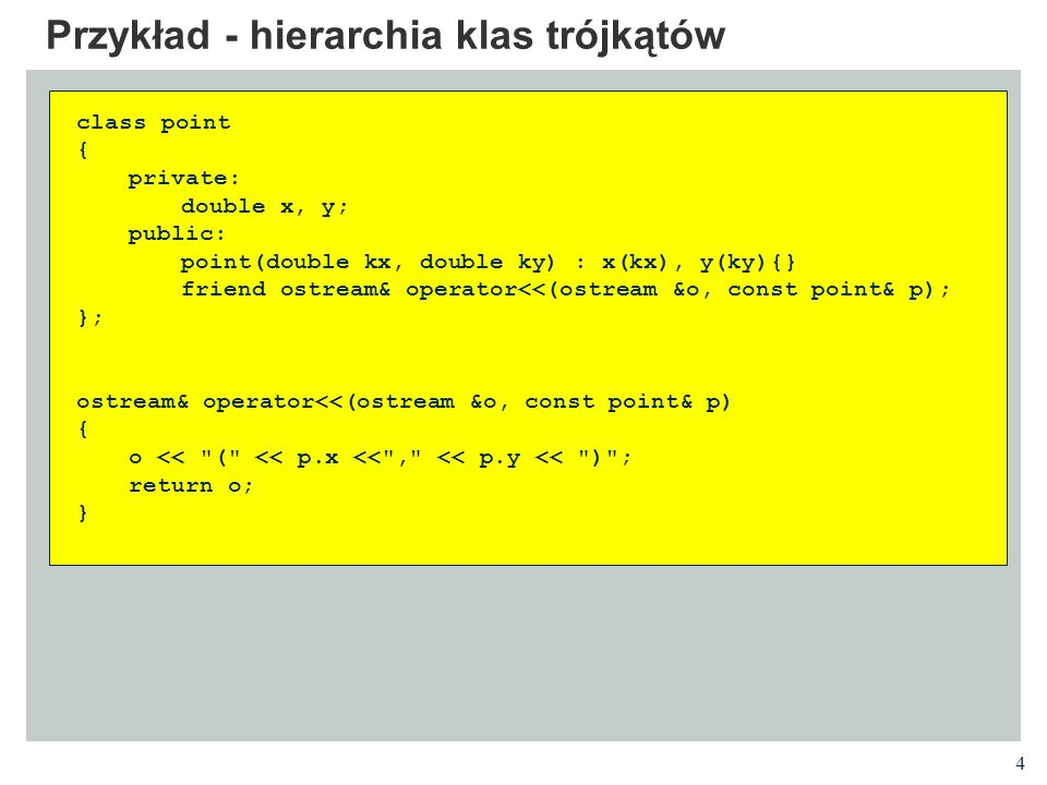 4 Przykład - hierarchia klas trójkątów class point { private: double x, y; public: point(double kx, double ky) : x(kx), y(ky){} friend ostream& operat