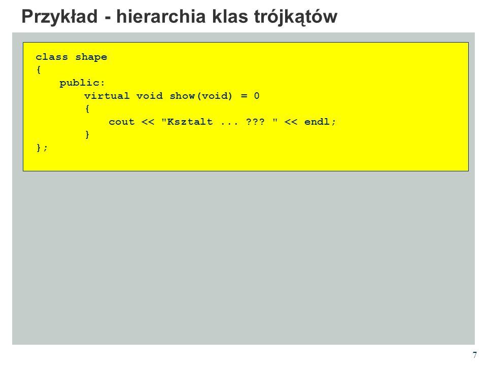 7 Przykład - hierarchia klas trójkątów class shape { public: virtual void show(void) = 0 { cout <<