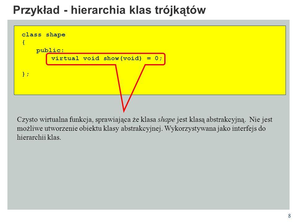 8 Przykład - hierarchia klas trójkątów class shape { public: virtual void show(void) = 0; }; Czysto wirtualna funkcja, sprawiająca że klasa shape jest