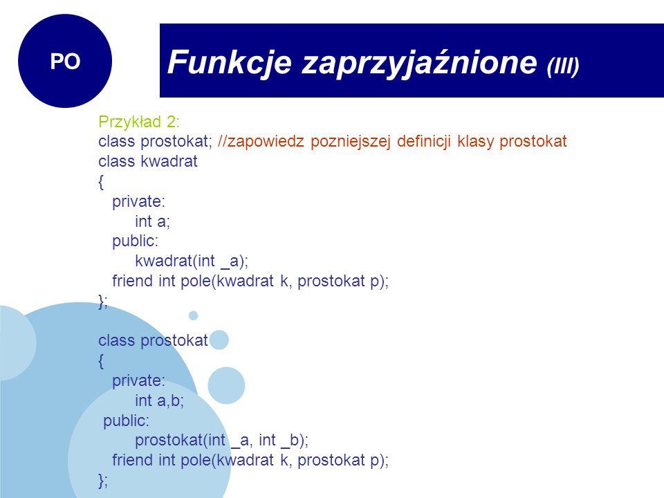 Przykład 2: class prostokat; //zapowiedz pozniejszej definicji klasy prostokat class kwadrat { private: int a; public: kwadrat(int _a); friend int pol