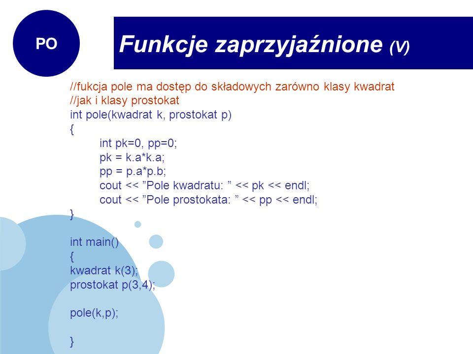 //fukcja pole ma dostęp do składowych zarówno klasy kwadrat //jak i klasy prostokat int pole(kwadrat k, prostokat p) { int pk=0, pp=0; pk = k.a*k.a; p