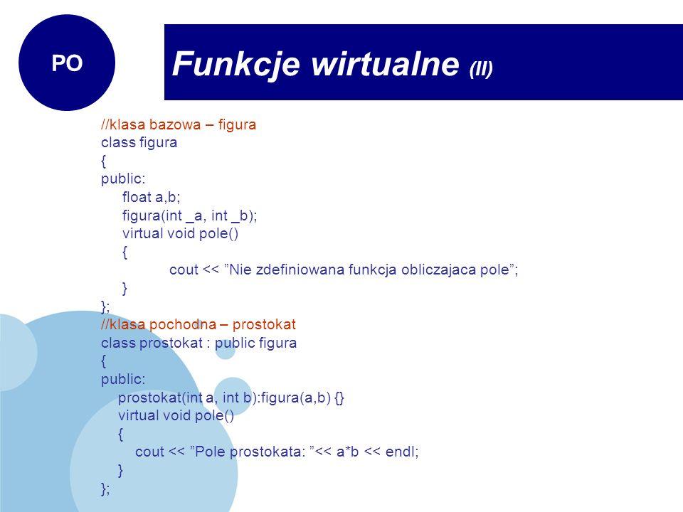 //klasa bazowa – figura class figura { public: float a,b; figura(int _a, int _b); virtual void pole() { cout << Nie zdefiniowana funkcja obliczajaca p