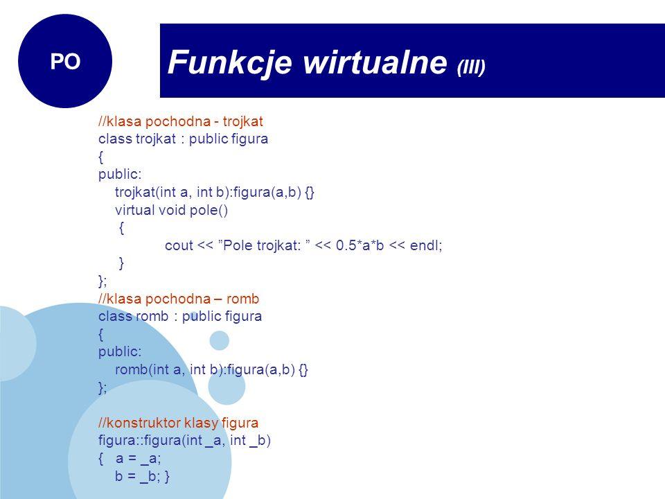 //klasa pochodna - trojkat class trojkat : public figura { public: trojkat(int a, int b):figura(a,b) {} virtual void pole() { cout << Pole trojkat: <<