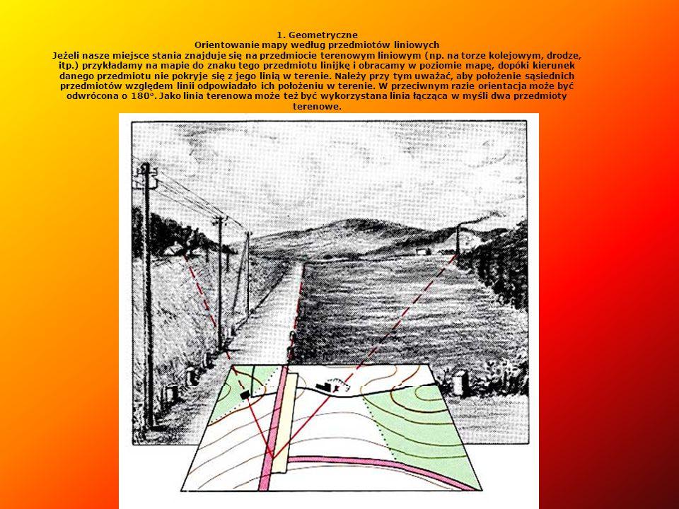 1. Geometryczne Orientowanie mapy według przedmiotów liniowych Jeżeli nasze miejsce stania znajduje się na przedmiocie terenowym liniowym (np. na torz