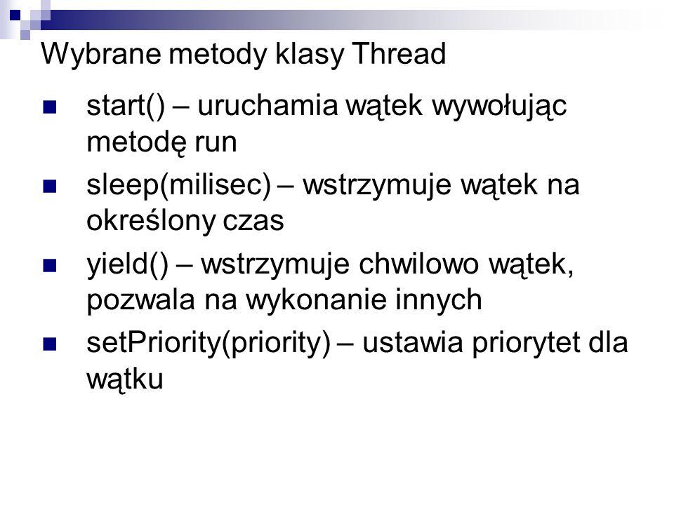 Wybrane metody klasy Thread start() – uruchamia wątek wywołując metodę run sleep(milisec) – wstrzymuje wątek na określony czas yield() – wstrzymuje ch