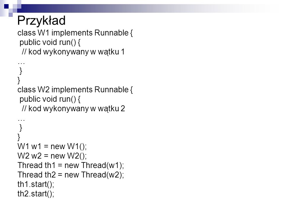 Przykład class W1 implements Runnable { public void run() { // kod wykonywany w wątku 1 … } class W2 implements Runnable { public void run() { // kod wykonywany w wątku 2 … } W1 w1 = new W1(); W2 w2 = new W2(); Thread th1 = new Thread(w1); Thread th2 = new Thread(w2); th1.start(); th2.start();