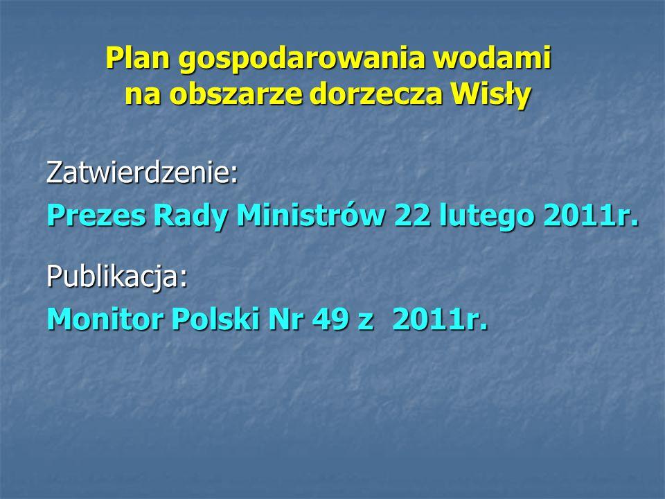 Plan gospodarowania wodami na obszarze dorzecza Wisły Zatwierdzenie: Prezes Rady Ministrów 22 lutego 2011r. Publikacja: Monitor Polski Nr 49 z 2011r.