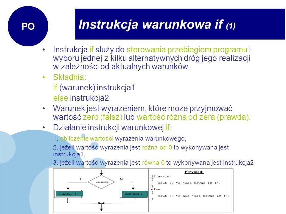 Instrukcja warunkowa if (1) PO Instrukcja if służy do sterowania przebiegiem programu i wyboru jednej z kilku alternatywnych dróg jego realizacji w za