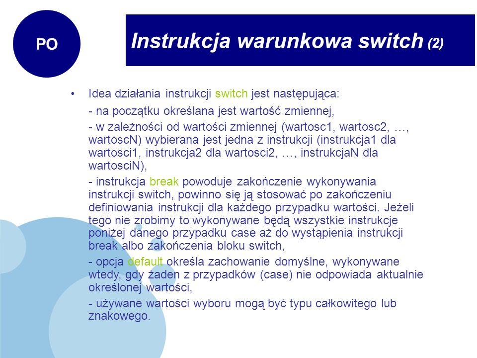 Instrukcja warunkowa switch (2) PO Idea działania instrukcji switch jest następująca: - na początku określana jest wartość zmiennej, - w zależności od