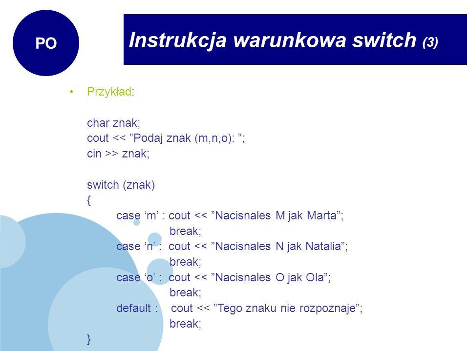 Instrukcja warunkowa switch (3) PO Przykład: char znak; cout << Podaj znak (m,n,o): ; cin >> znak; switch (znak) { case m : cout << Nacisnales M jak M