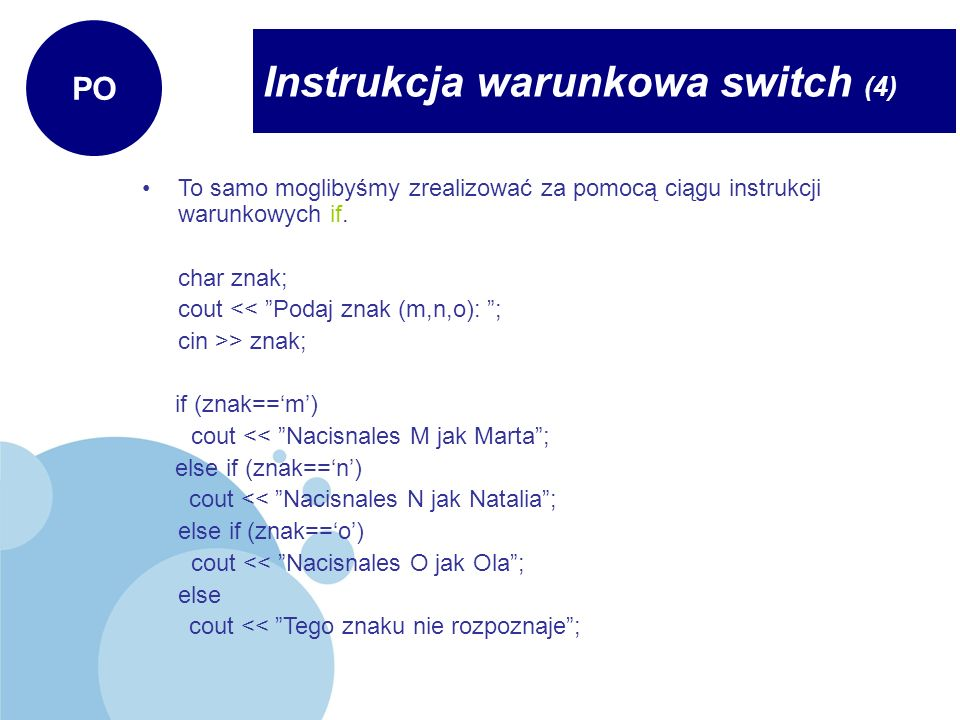 Instrukcja warunkowa switch (4) PO To samo moglibyśmy zrealizować za pomocą ciągu instrukcji warunkowych if. char znak; cout << Podaj znak (m,n,o): ;