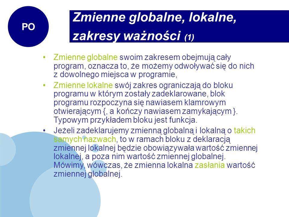 Zmienne globalne, lokalne, zakresy ważności (2) PO #include //zmienna globalna int zm=100; int main(int argc, char *argv[]) { cout << Zmienna przed deklaracja lokalnej: << zm << endl; //zmienna lokalna int zm = 200; cout << Zmienna po deklaracji lokalnej: << zm << endl; //nowy blok programu { int b = 2; cout << Zmienna b w bloku: << b << endl; } //b=3 BŁĄD.