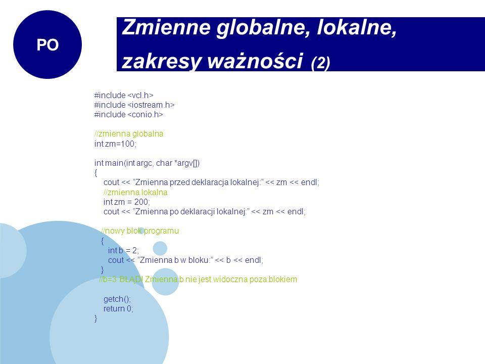 Zmienne globalne, lokalne, zakresy ważności (2) PO #include //zmienna globalna int zm=100; int main(int argc, char *argv[]) { cout << Zmienna przed de
