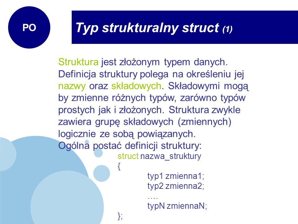 Typ strukturalny struct (2) PO Przykład: struct osoba { char imie[20]; char nazwisko[20]; int wiek; float wynagrodzenie; }; //deklaracja zmiennych typu osoba osoba os1,os2; //wpisanie danych do struktury os1 strcpy(os1.imie,Marek); strcpy(os1.nazwisko,Kowalski); os1.wiek = 20; os1.wynagrodzenie = 2252.30;