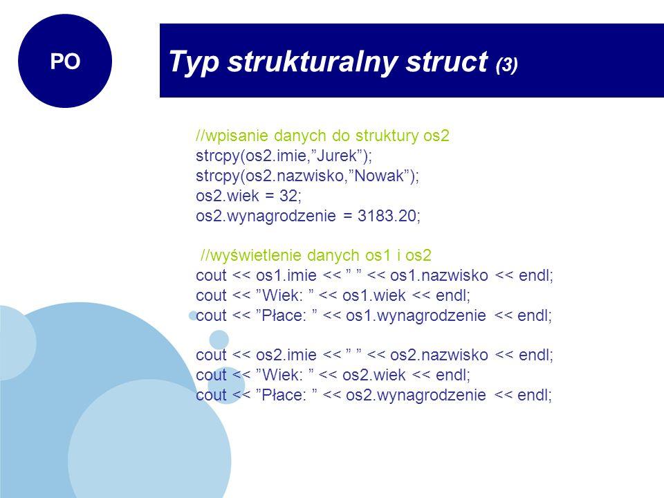 Typ strukturalny struct (3) PO Uwagi do przykładu: - korzystanie ze struktur wymaga zadeklarowania zmiennych typu strukturalnego, w tym przypadku typu osoba, - odwołanie się do składowych struktury odbywa się za pomocą operatora kropki.