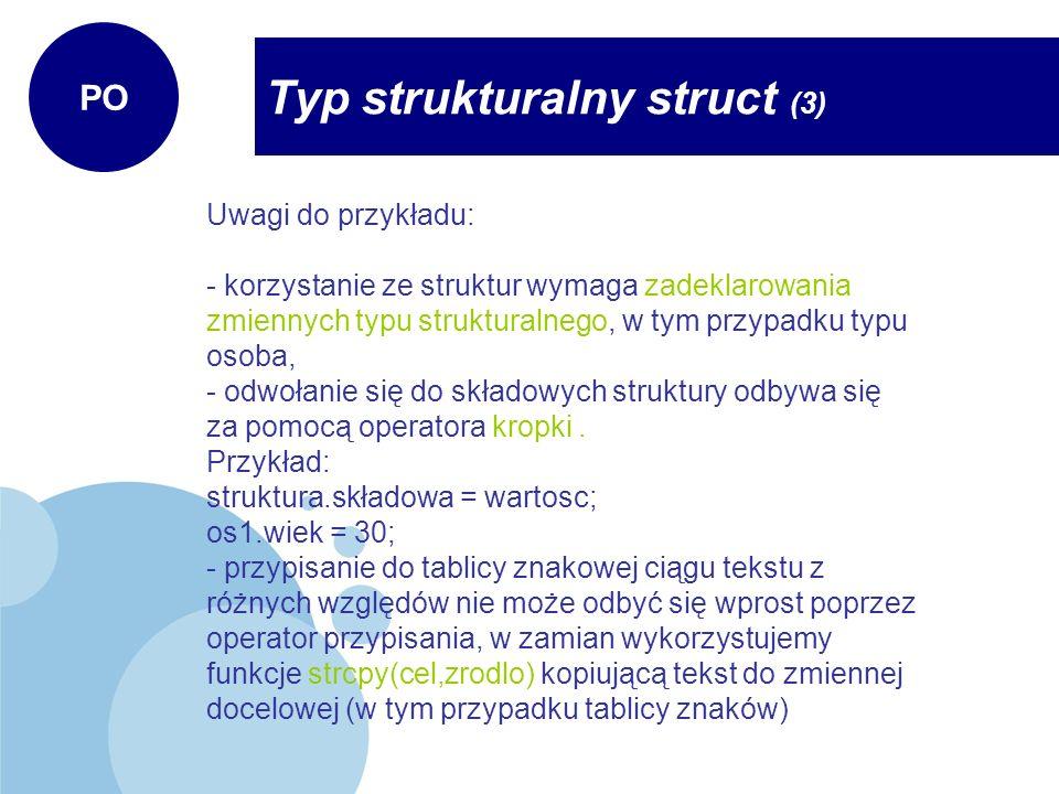 Typ strukturalny struct (3) PO Uwagi do przykładu: - korzystanie ze struktur wymaga zadeklarowania zmiennych typu strukturalnego, w tym przypadku typu