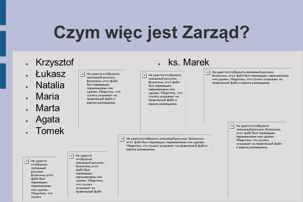 Czym więc jest Zarząd? Krzysztof Łukasz Natalia Maria Marta Agata Tomek ks. Marek