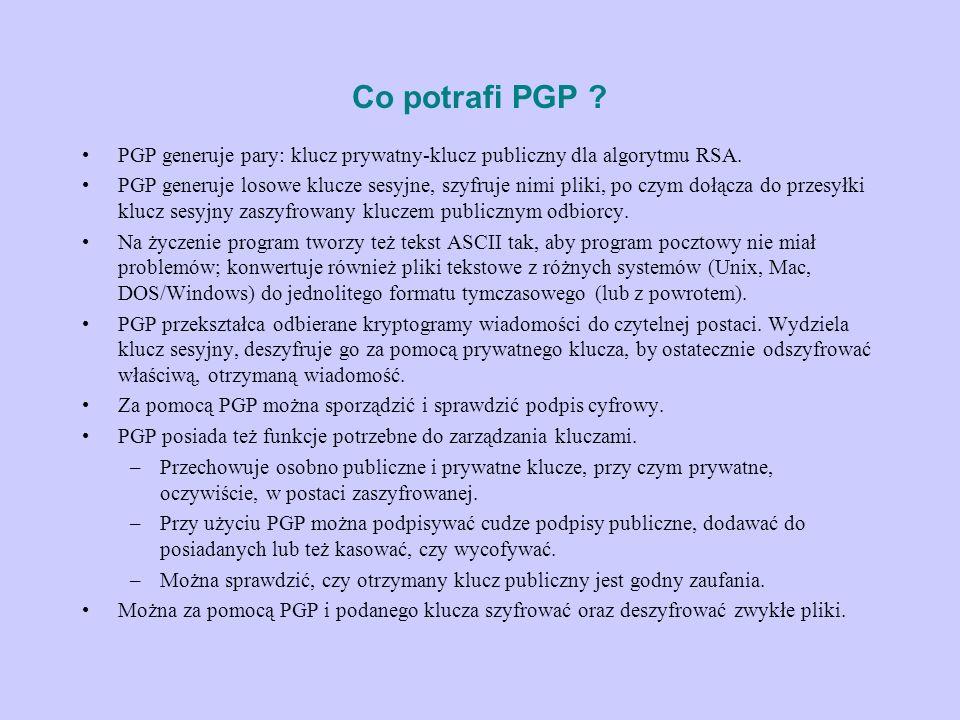 Co potrafi PGP ? PGP generuje pary: klucz prywatny-klucz publiczny dla algorytmu RSA. PGP generuje losowe klucze sesyjne, szyfruje nimi pliki, po czym