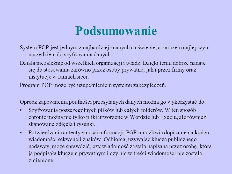 Podsumowanie System PGP jest jednym z najbardziej znanych na świecie, a zarazem najlepszym narzędziem do szyfrowania danych. Działa niezależnie od wsz