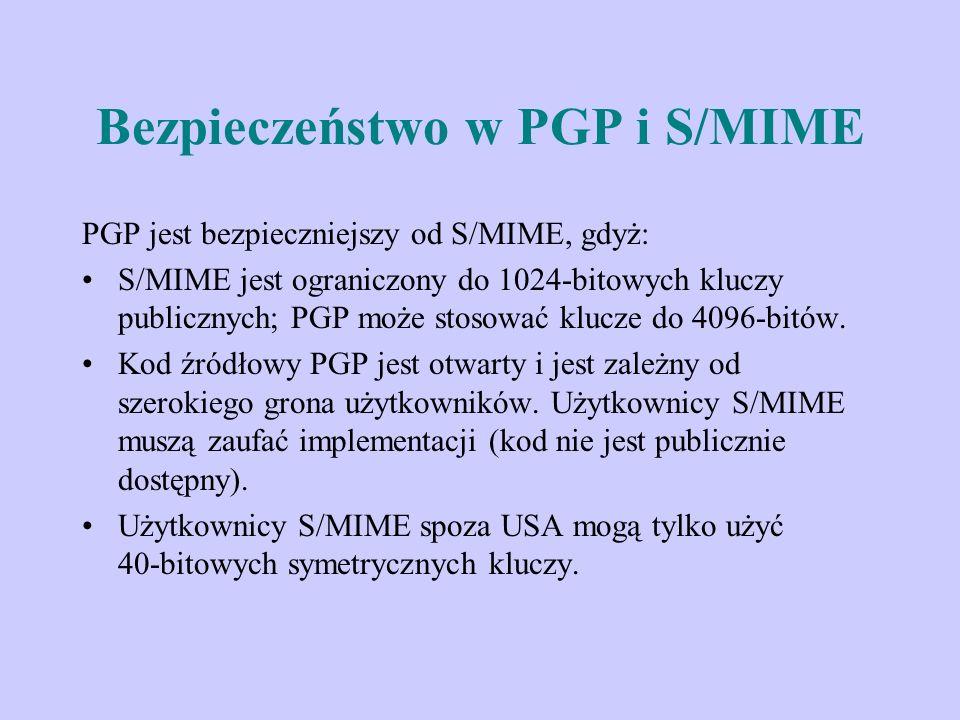 Bezpieczeństwo w PGP i S/MIME PGP jest bezpieczniejszy od S/MIME, gdyż: S/MIME jest ograniczony do 1024-bitowych kluczy publicznych; PGP może stosować