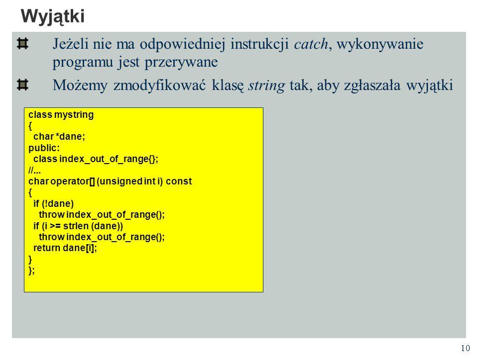 10 Wyjątki Jeżeli nie ma odpowiedniej instrukcji catch, wykonywanie programu jest przerywane Możemy zmodyfikować klasę string tak, aby zgłaszała wyjątki class mystring { char *dane; public: class index_out_of_range{}; //...