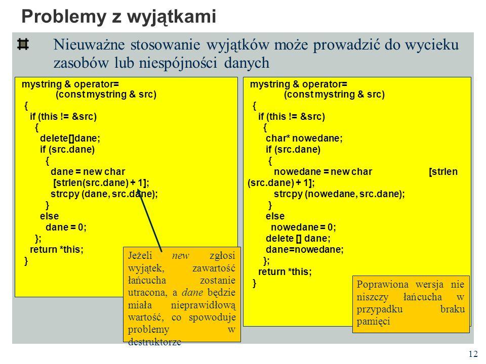 12 Problemy z wyjątkami Nieuważne stosowanie wyjątków może prowadzić do wycieku zasobów lub niespójności danych mystring & operator= (const mystring & src) { if (this != &src) { delete[]dane; if (src.dane) { dane = new char [strlen(src.dane) + 1]; strcpy (dane, src.dane); } else dane = 0; }; return *this; } mystring & operator= (const mystring & src) { if (this != &src) { char* nowedane; if (src.dane) { nowedane = new char [strlen (src.dane) + 1]; strcpy (nowedane, src.dane); } else nowedane = 0; delete [] dane; dane=nowedane; }; return *this; } Jeżeli new zgłosi wyjątek, zawartość łańcucha zostanie utracona, a dane będzie miała nieprawidłową wartość, co spowoduje problemy w destruktorze Poprawiona wersja nie niszczy łańcucha w przypadku braku pamięci