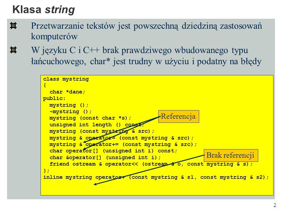 2 Klasa string Przetwarzanie tekstów jest powszechną dziedziną zastosowań komputerów W języku C i C++ brak prawdziwego wbudowanego typu łańcuchowego, char* jest trudny w użyciu i podatny na błędy class mystring { char *dane; public: mystring (); ~mystring (); mystring (const char *s); unsigned int length () const; mystring (const mystring & src); mystring & operator= (const mystring & src); mystring & operator+= (const mystring & src); char operator[] (unsigned int i) const; char &operator[] (unsigned int i); friend ostream & operator<< (ostream & o, const mystring & s); }; inline mystring operator+ (const mystring & s1, const mystring & s2); Referencja Brak referencji