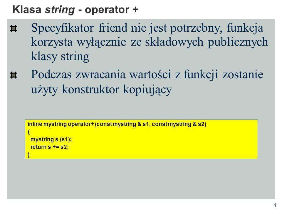 4 Klasa string - operator + Specyfikator friend nie jest potrzebny, funkcja korzysta wyłącznie ze składowych publicznych klasy string Podczas zwracania wartości z funkcji zostanie użyty konstruktor kopiujący inline mystring operator+ (const mystring & s1, const mystring & s2) { mystring s (s1); return s += s2; }