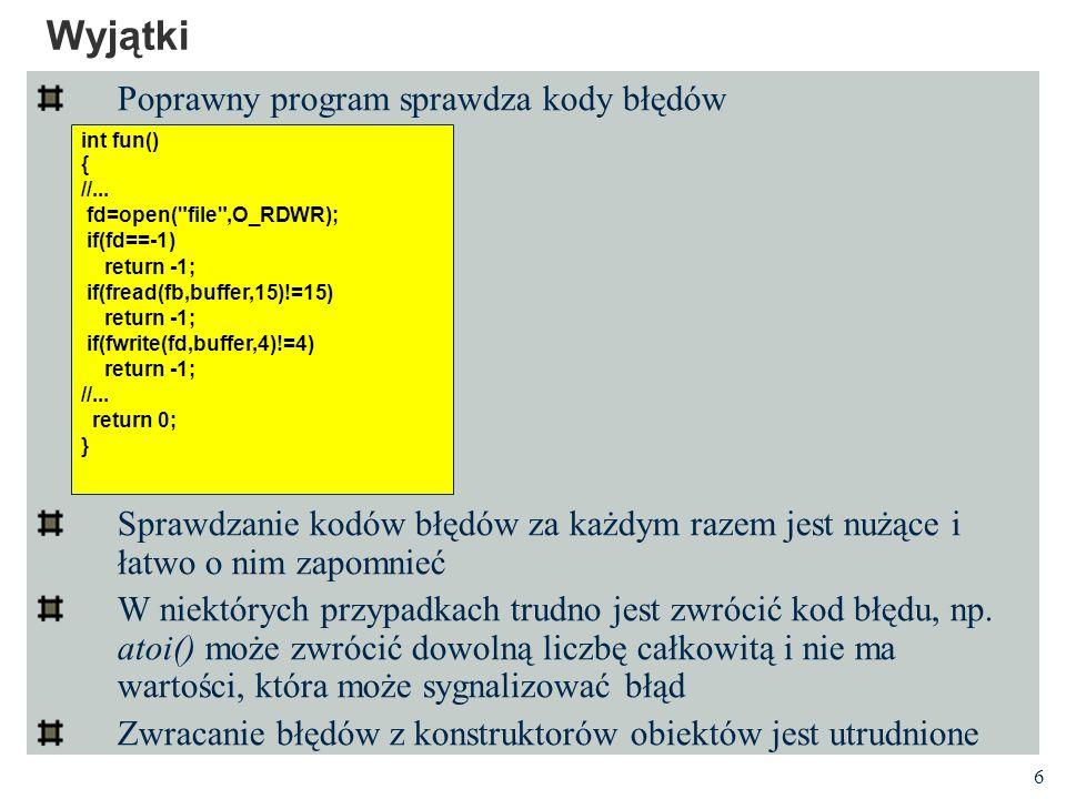 6 Wyjątki Poprawny program sprawdza kody błędów Sprawdzanie kodów błędów za każdym razem jest nużące i łatwo o nim zapomnieć W niektórych przypadkach trudno jest zwrócić kod błędu, np.