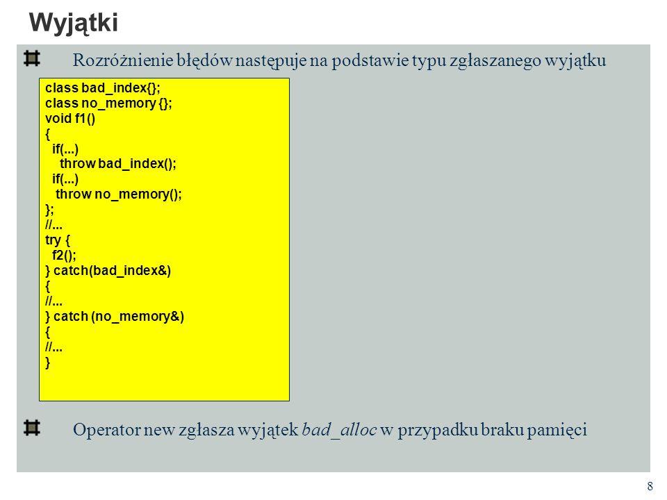 8 Wyjątki Rozróżnienie błędów następuje na podstawie typu zgłaszanego wyjątku Operator new zgłasza wyjątek bad_alloc w przypadku braku pamięci class bad_index{}; class no_memory {}; void f1() { if(...) throw bad_index(); if(...) throw no_memory(); }; //...