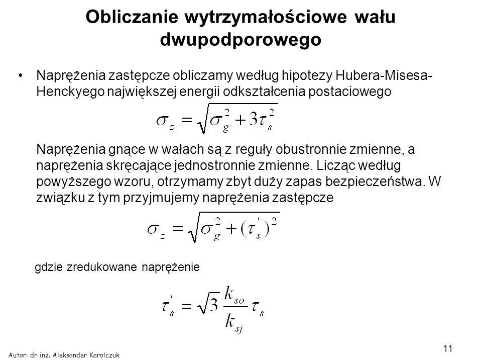 Autor: dr inż. Aleksander Karolczuk 11 Obliczanie wytrzymałościowe wału dwupodporowego Naprężenia zastępcze obliczamy według hipotezy Hubera-Misesa- H
