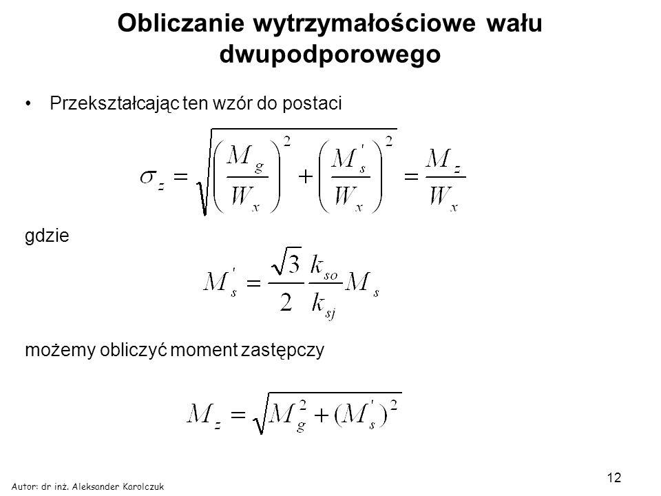 Autor: dr inż. Aleksander Karolczuk 12 Obliczanie wytrzymałościowe wału dwupodporowego Przekształcając ten wzór do postaci gdzie możemy obliczyć momen