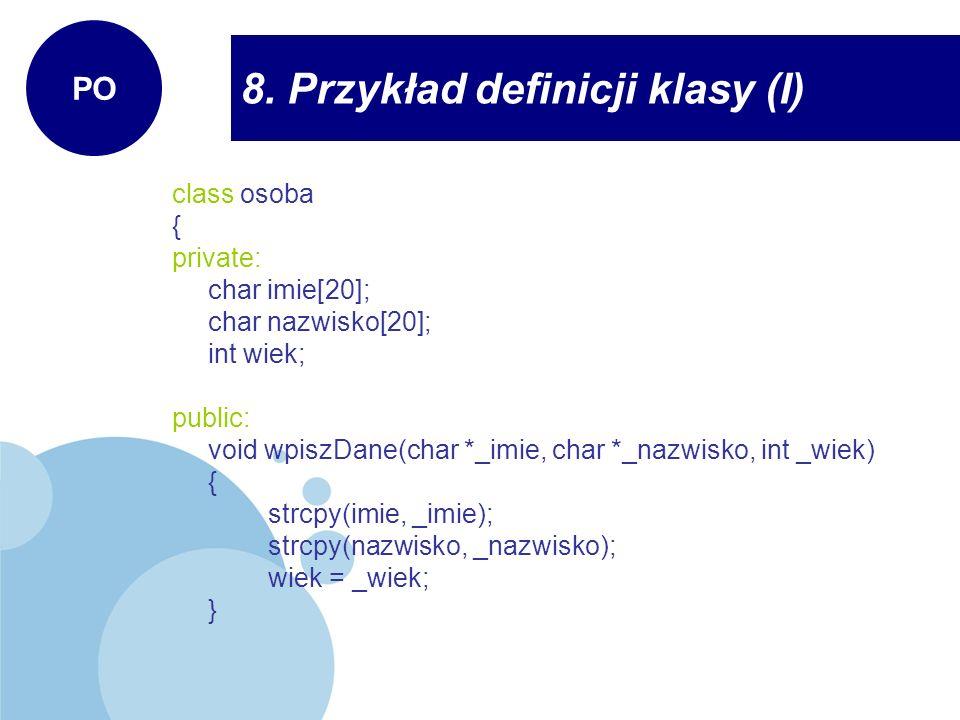 8. Przykład definicji klasy (I) PO class osoba { private: char imie[20]; char nazwisko[20]; int wiek; public: void wpiszDane(char *_imie, char *_nazwi