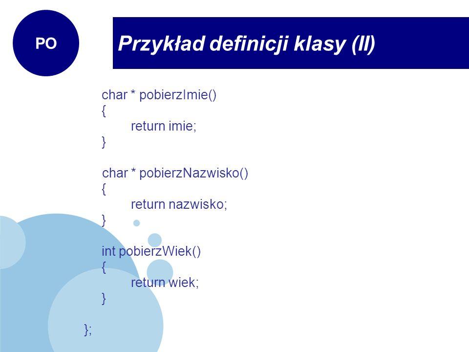 Przykład definicji klasy (II) PO char * pobierzImie() { return imie; } char * pobierzNazwisko() { return nazwisko; } int pobierzWiek() { return wiek;