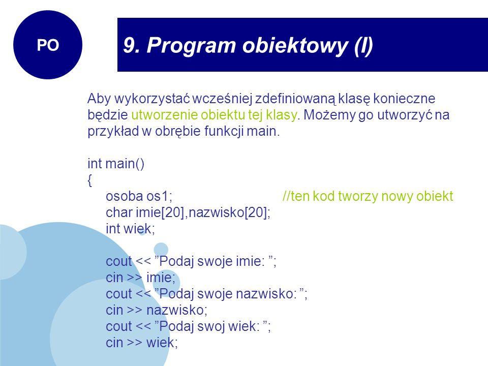 9. Program obiektowy (I) PO Aby wykorzystać wcześniej zdefiniowaną klasę konieczne będzie utworzenie obiektu tej klasy. Możemy go utworzyć na przykład
