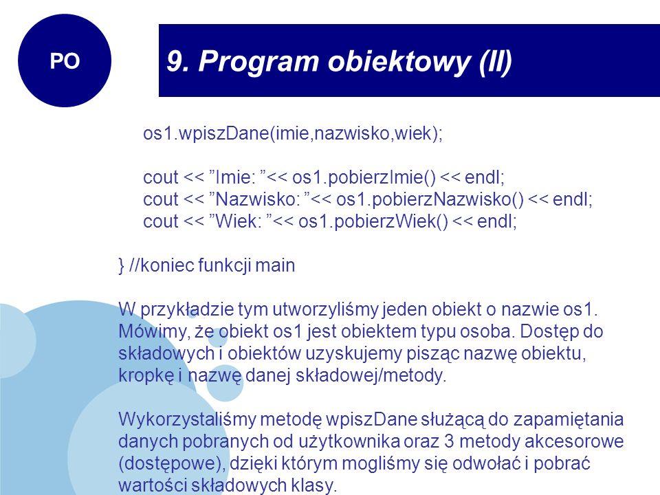9. Program obiektowy (II) PO os1.wpiszDane(imie,nazwisko,wiek); cout << Imie: << os1.pobierzImie() << endl; cout << Nazwisko: << os1.pobierzNazwisko()