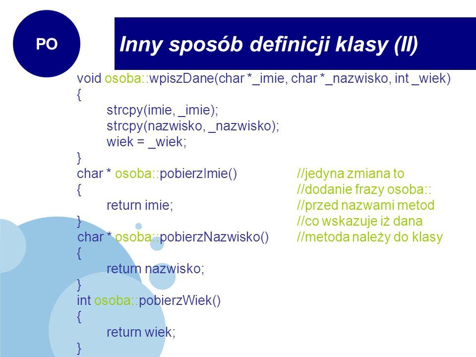 Inny sposób definicji klasy (II) PO void osoba::wpiszDane(char *_imie, char *_nazwisko, int _wiek) { strcpy(imie, _imie); strcpy(nazwisko, _nazwisko);