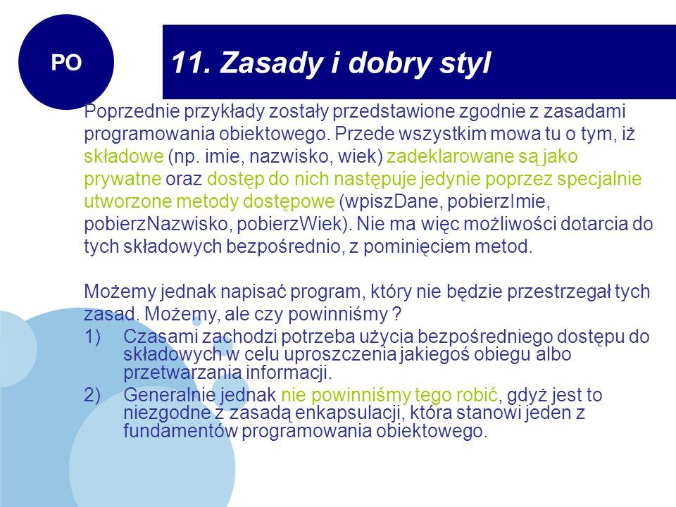 11. Zasady i dobry styl PO Poprzednie przykłady zostały przedstawione zgodnie z zasadami programowania obiektowego. Przede wszystkim mowa tu o tym, iż