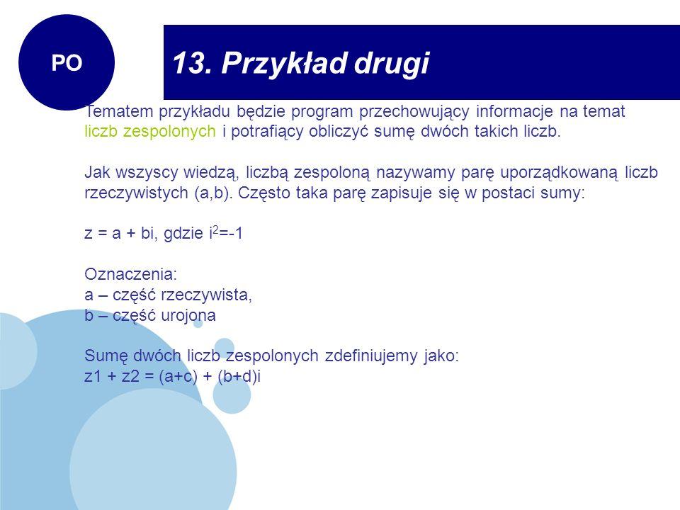 13. Przykład drugi PO Tematem przykładu będzie program przechowujący informacje na temat liczb zespolonych i potrafiący obliczyć sumę dwóch takich lic